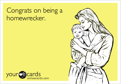 Congrats on being ahomewrecker.