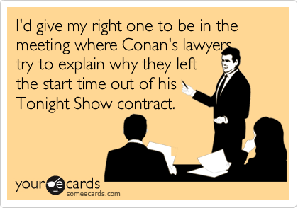 I'd give my right one to be in the meeting where Conan's lawyers  try to explain why they left  the start time out of his Tonight Show contract.