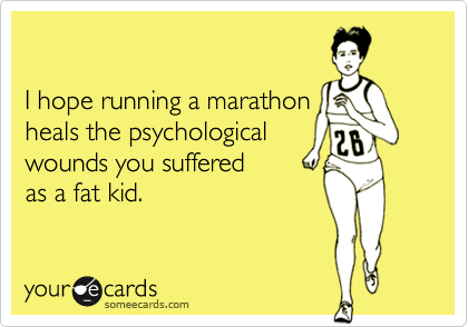someecards.com - I hope running a marathon heals the psychological wounds you suffered as a fat kid.
