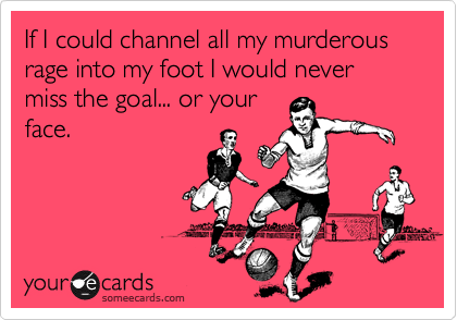 If I could channel all my murderous rage into my foot I would never miss the goal... or yourface.