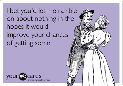 I bet you'd let me rambleon about nothing in thehopes it wouldimprove your chancesof getting some.