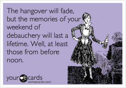 The hangover will fade,