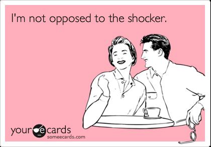 I'm not opposed to the shocker.