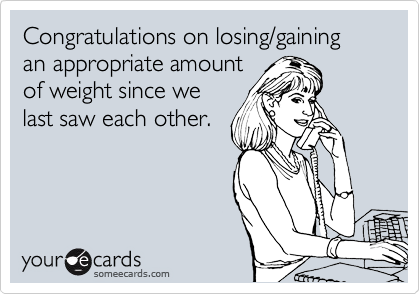Congratulations on losing/gaining an appropriate amount of weight since we last saw each other.