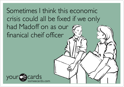 Sometimes I think this economic crisis could all be fixed if we only  had Madoff on as our
