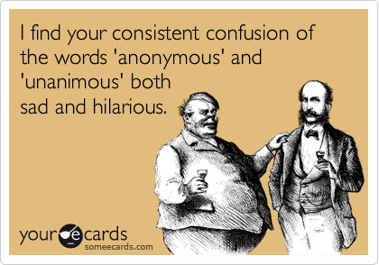 I find your consistent confusion of the words 'anonymous' and 'unanimous' both