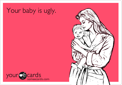 Your baby is ugly.
