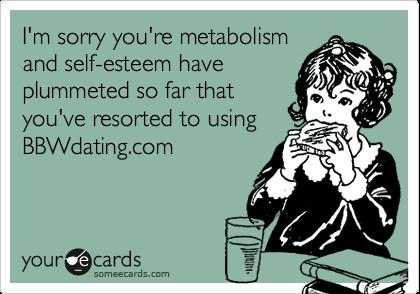 I'm sorry you're metabolismand self-esteem haveplummeted so far thatyou've resorted to usingBBWdating.com