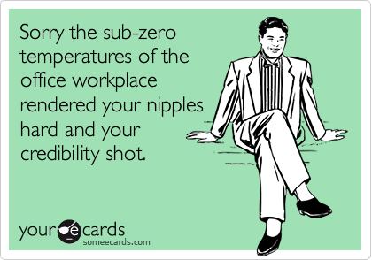 Sorry the sub-zerotemperatures of theoffice workplacerendered your nippleshard and yourcredibility shot.
