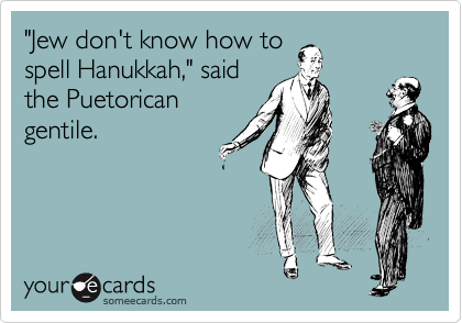 """""""Jew don't know how to spell Hanukkah,"""" said the Puetorican gentile."""