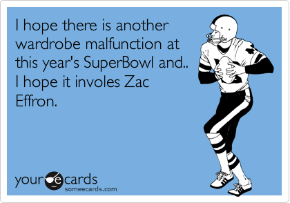 I hope there is anotherwardrobe malfunction atthis year's SuperBowl and..I hope it involes ZacEffron.