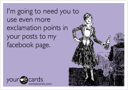 I'm going to need you to use even more exclamation points in your posts to my facebook page.