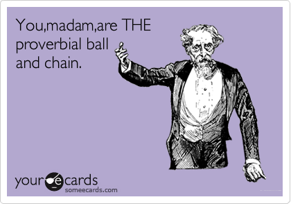 You,madam,are THE  proverbial ball and chain.