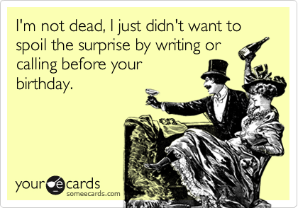 I'm not dead, I just didn't want to spoil the surprise by writing orcalling before yourbirthday.