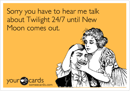 Sorry you have to hear me talk about Twilight 24/7 until New Moon comes out.