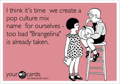 """I think it's time  we create apop culture mixname  for ourselves -too bad """"Brangelina""""is already taken."""