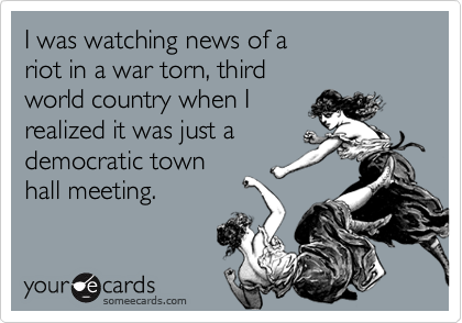 I was watching news of a riot in a war torn, third  world country when I realized it was just a democratic town  hall meeting.