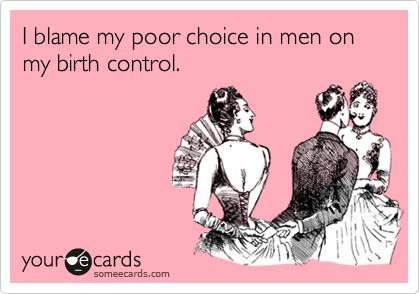 I blame my poor choice in men on my birth control.
