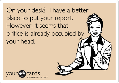 On your desk?  I have a better place to put your report. However, it seems that orifice is already occupied by your head.