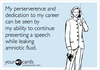 My perserverence anddedication to my careercan be seen by my ability to continuepresenting a speechwhile leaking amniotic fluid.