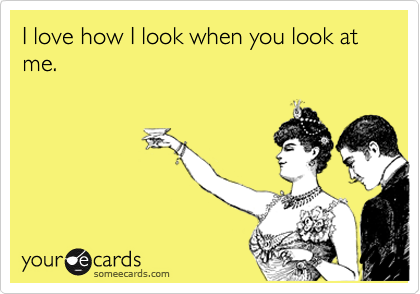 I love how I look when you look at me.
