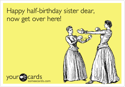 Happy halfbirthday sister dear now get over here Birthday Ecard