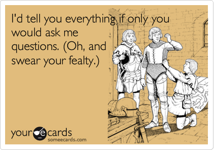 I'd tell you everything if only you would ask mequestions. (Oh, andswear your fealty.)