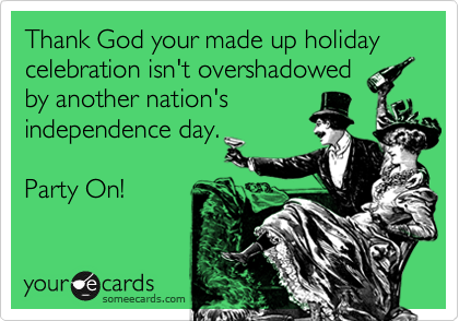 Thank God your made up holiday celebration isn't overshadowed by another nation's  independence day.  Party On!