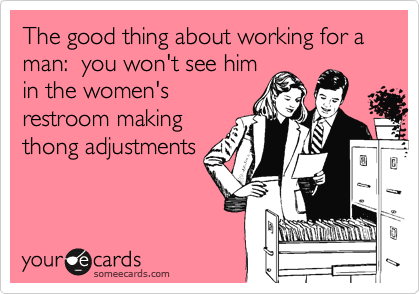 The good thing about working for a man:  you won't see himin the women'srestroom makingthong adjustments