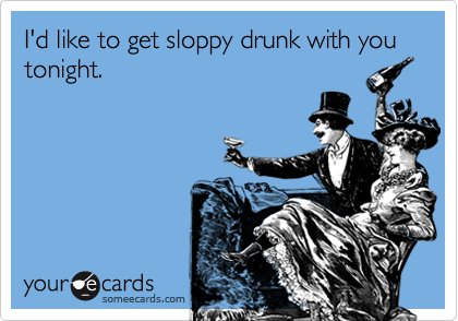 I'd like to get sloppy drunk with you tonight.