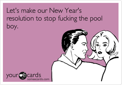 Let's make our New Year's resolution to stop fucking the pool boy.