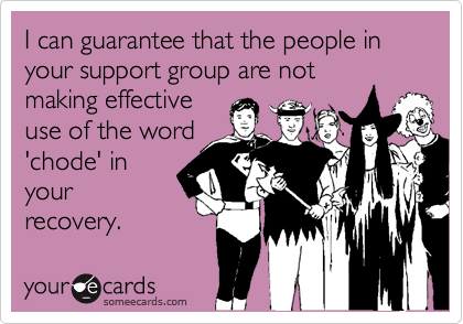 I can guarantee that the people in your support group are notmaking effectiveuse of the word'chode' inyourrecovery.
