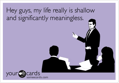 Hey guys, my life really is shallow and significantly meaningless.