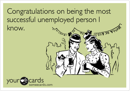 Congratulations on being the most successful unemployed person I know.
