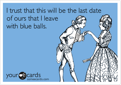 I trust that this will be the last dateof ours that I leavewith blue balls.