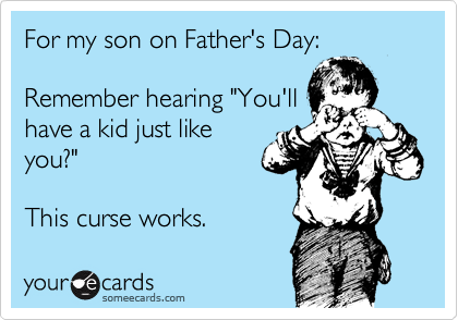 """For my son on Father's Day:  Remember hearing """"You'll have a kid just like you?""""  This curse works."""