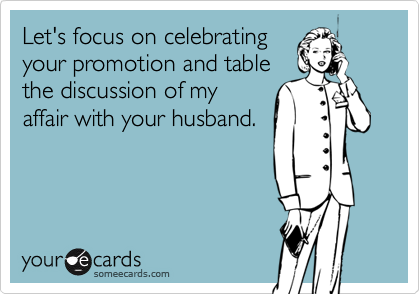 Let's focus on celebrating your promotion and table the discussion of my affair with your husband.