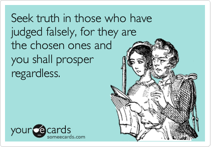 Seek truth in those who have judged falsely, for they arethe chosen ones and you shall prosperregardless.