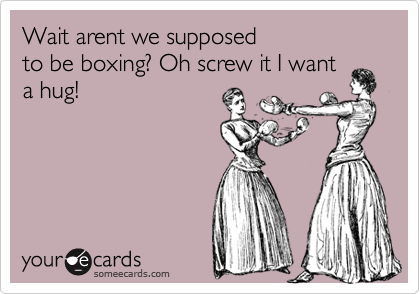 Wait arent we supposed  to be boxing? Oh screw it I want a hug!
