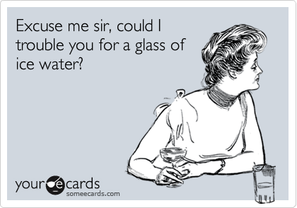 Excuse me sir, could Itrouble you for a glass ofice water?