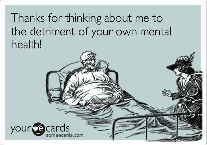 Thanks for thinking about me to the detriment of your own mental health!