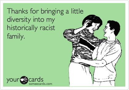 Thanks for bringing a little diversity into my historically racist family.