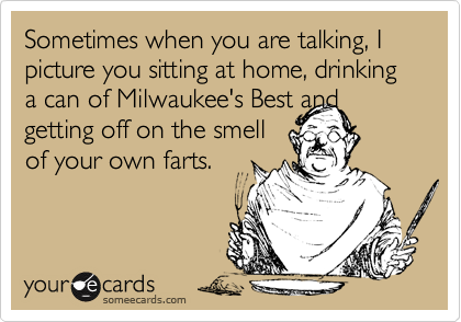 Sometimes when you are talking, I picture you sitting at home, drinking a can of Milwaukee's Best and getting off on the smell of your own farts.