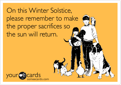 On this Winter Solstice, please remember to make the proper sacrifices so the sun will return.