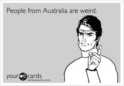 People from Australia are weird.