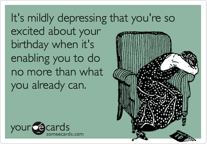It's mildly depressing that you're so excited about yourbirthday when it'senabling you to dono more than whatyou already can.