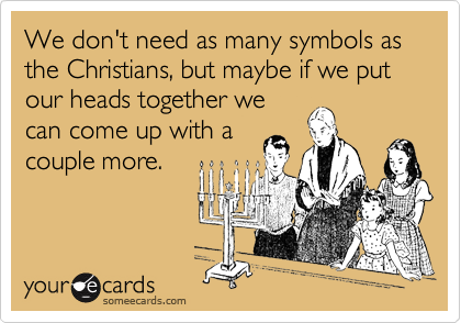 We don't need as many symbols as the Christians, but maybe if we put our heads together we