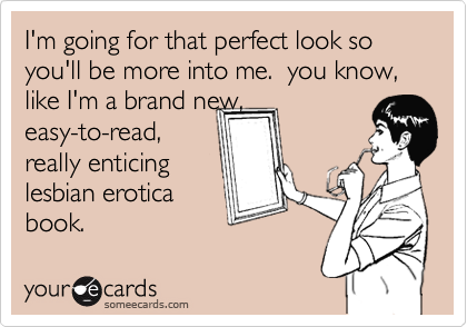 I'm going for that perfect look so you'll be more into me.  you know, like I'm a brand new,easy-to-read,really enticinglesbian eroticabook.