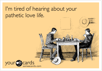 I'm tired of hearing about your pathetic love life.