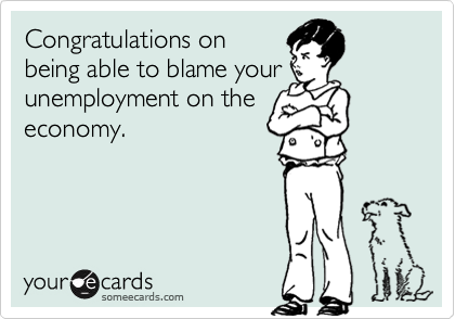 Congratulations onbeing able to blame yourunemployment on theeconomy.